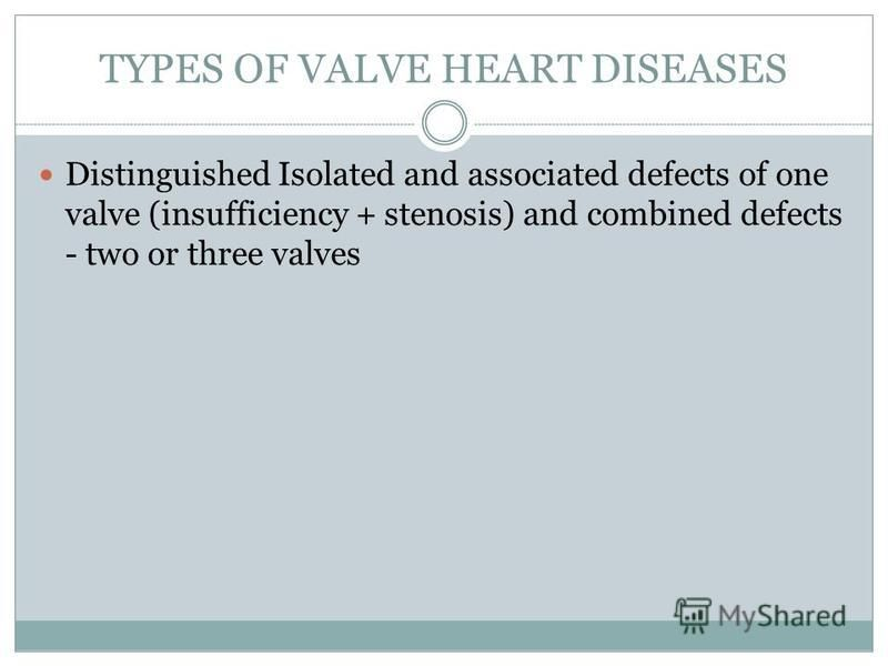 TYPES OF VALVE HEART DISEASES Distinguished Isolated and associated defects of one valve (insufficiency + stenosis) and combined defects - two or three valves