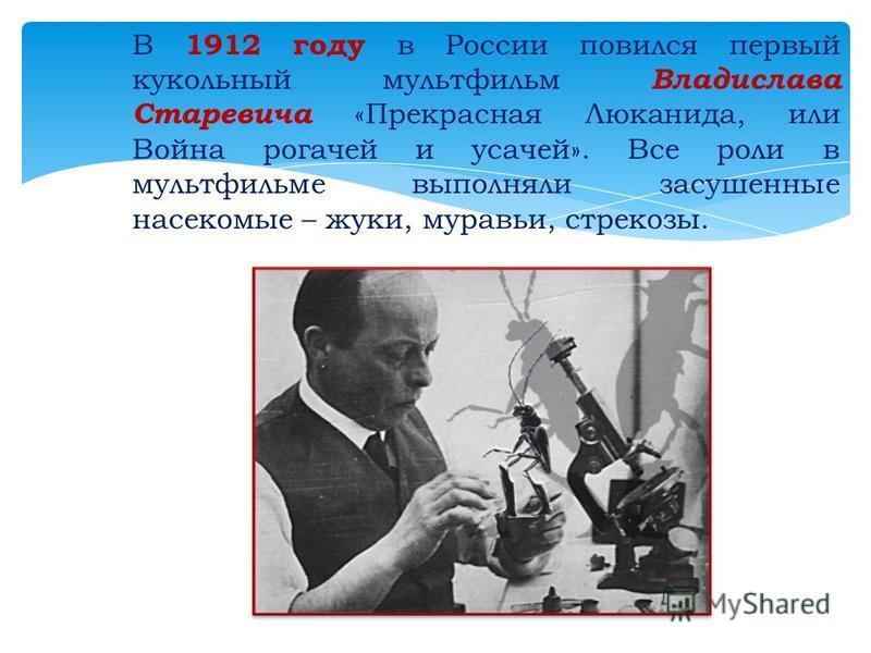 В 1912 году в России появился первый кукольный мультфильм Владислава Старевича «Прекрасная Люканида, или Война рогачей и усачей». Все роли в мультфильме выполняли засушенные насекомые – жуки, муравьи, стрекозы.