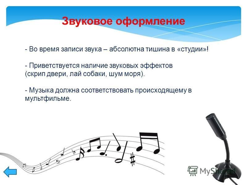 - Во время записи звука – абсолютна тишина в «студии»! - Приветствуется наличие звуковых эффектов (скрип двери, лай собаки, шум моря). - Музыка должна соответствовать происходящему в мультфильме. Звуковое оформление