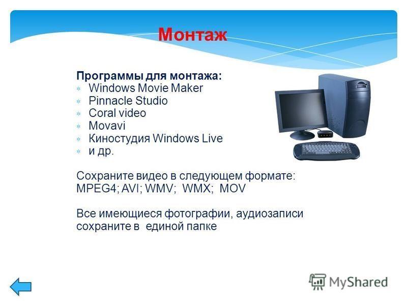 Программы для монтажа: Windows Movie Maker Pinnacle Studio Coral video Movavi Киностудия Windows Live и др. Сохраните видео в следующем формате: MPEG4; AVI; WMV; WMX; MOV Все имеющиеся фотографии, аудиозаписи сохраните в единой папке Монтаж