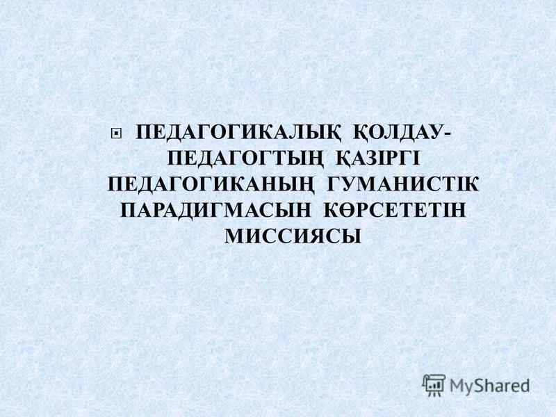 ПЕДАГОГИКАЛЫҚ ҚОЛДАУ - ПЕДАГОГТЫҢ ҚАЗІРГІ ПЕДАГОГИКАНЫҢ ГУМАНИСТІК ПАРАДИГМАСЫН КӨРСЕТЕТІН МИССИЯСЫ