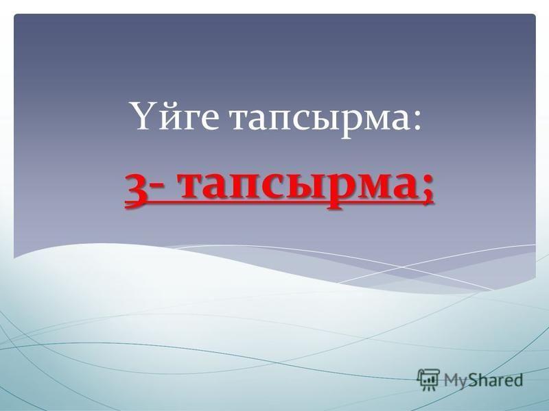 3- тапсырма; Ү эге тапсырма: