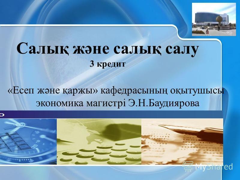 Салық және салық салу 3 кредит «Есеп және қаржы» кафедрасының оқытушысы экономика магистрі Э.Н.Баудиярова