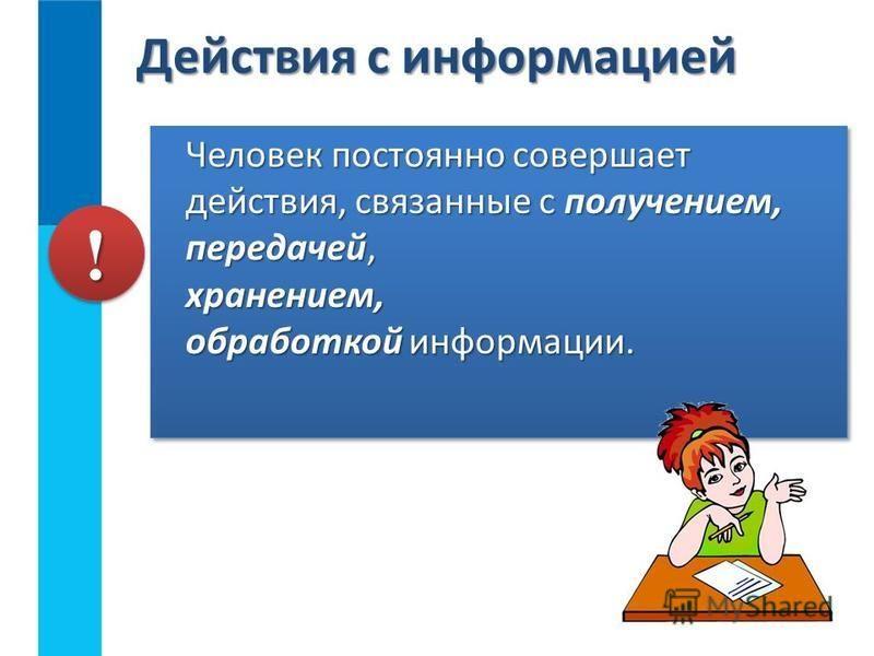 Действия с информацией Человек постоянно совершает действия, связанные с получением, передачей, хранением, обработкой информации. !!