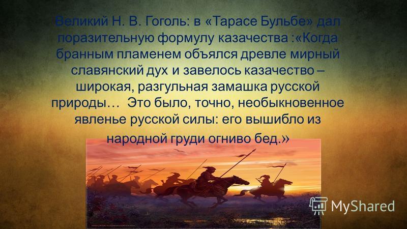 Великий Н. В. Гоголь: в «Тарасе Бульбе» дал поразительную формулу казачества :«Когда бранным пламенем объелся древле мирный славянский дух и завелось казачество – широкая, разгульная замашка русской природы… Это было, точно, необыкновенное явленье ру