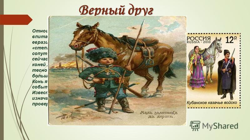 Верный друг Отношение к коню было особым. Это отношение впитало в себя почитание коня прежде всего евразийскими кочевниками. Казаков недаром называли «степными кентаврами», с рождения и до смерти конь сопутствовал ему во всех земных делах. Об умершем