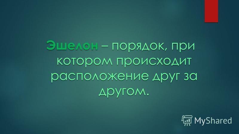 Эшелон – порядок, при котором происходит расположение друг за другом. Эшелон – порядок, при котором происходит расположение друг за другом.