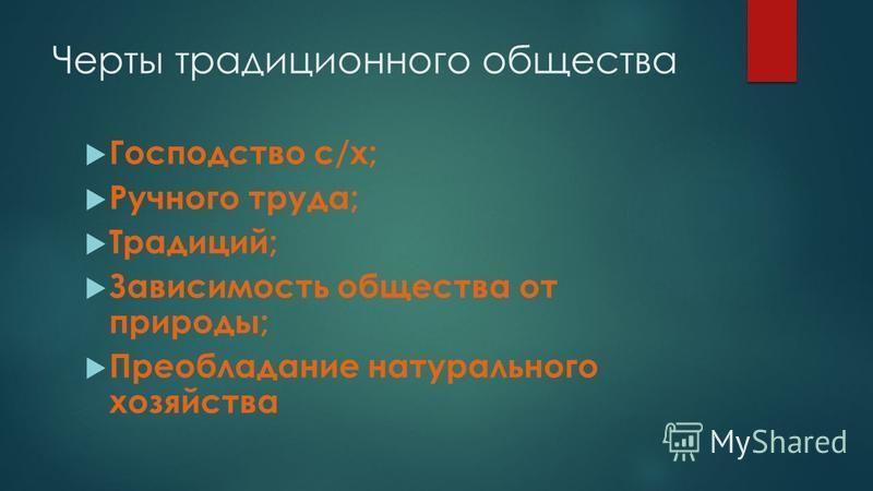 Черты традиционного общества Господство с/х; Ручного труда; Традиций; Зависимость общества от природы; Преобладание натурального хозяйства