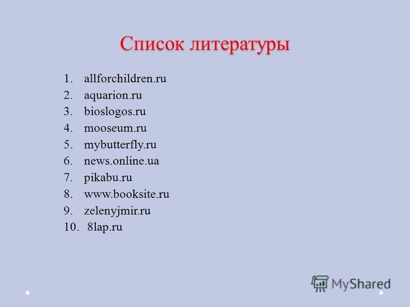 Список литературы 1.allforchildren.ru 2.aquarion.ru 3.bioslogos.ru 4.mooseum.ru 5.mybutterfly.ru 6.news.online.ua 7.pikabu.ru 8.www.booksite.ru 9.zelenyjmir.ru 10. 8lap.ru