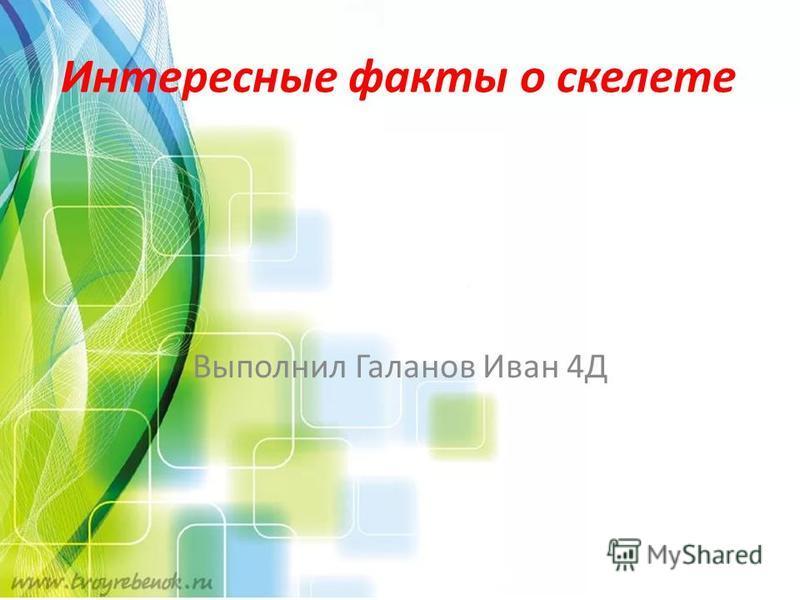 Выполнил Галанов Иван 4Д Интересные факты о скелете