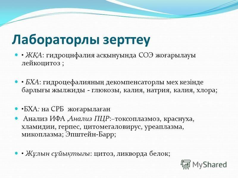 Лабораторлы зерттеу Ж Қ А: гидроцефалия ас қ ынуында СОЭ же ғ арылауы лейкоцитоз ; БХА: гидроцефалияны ң декомпенсаторлы мех кезінде барлы ғ ы жылжиды - глюкозы, калия, натрия, калия, хлора; БХА: на СРБ же ғ арыла ғ ан Анализ ИФА,Анализ ПЦР:–токсопла