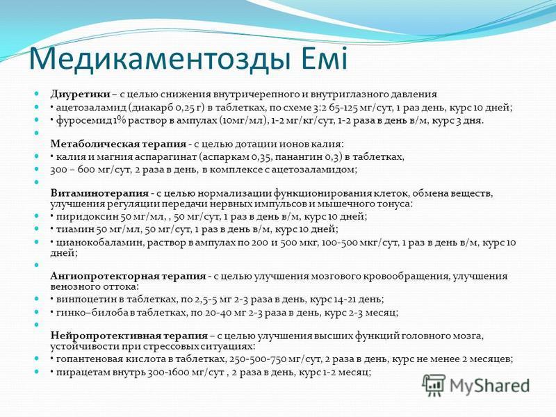 Медикаментозды Емі Диуретики – с целью снижения внутричерепного и внутриглазного давления ацетазоламид (диакарб 0,25 г) в таблетках, по схеме 3:2 65-125 мг/сут, 1 раз день, курс 10 дней; фуросемид 1% раствор в ампулах (10 мг/мл), 1-2 мг/кг/сут, 1-2 р