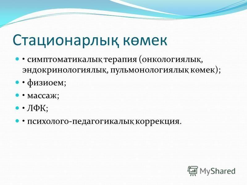 Стационарлық көмэк симптоматикалы қ терапия (онкологиялы қ, эндокринологиялы қ, пульмонологиялы қ к ө мэк); физиоем; массаж; ЛФК; психолого-педагогикалы қ коррекция.