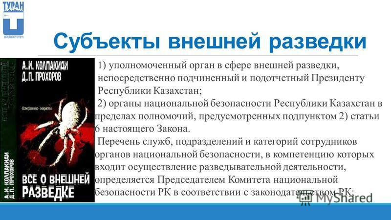 Субъекты внешней разведки 1 ) уполномоченный орган в сфере внешней разведки, непосредственно подчиненный и подотчетный Президенту Республики Казахстан; 2) органы национальной безопасности Республики Казахстан в пределах полномочий, предусмотренных по