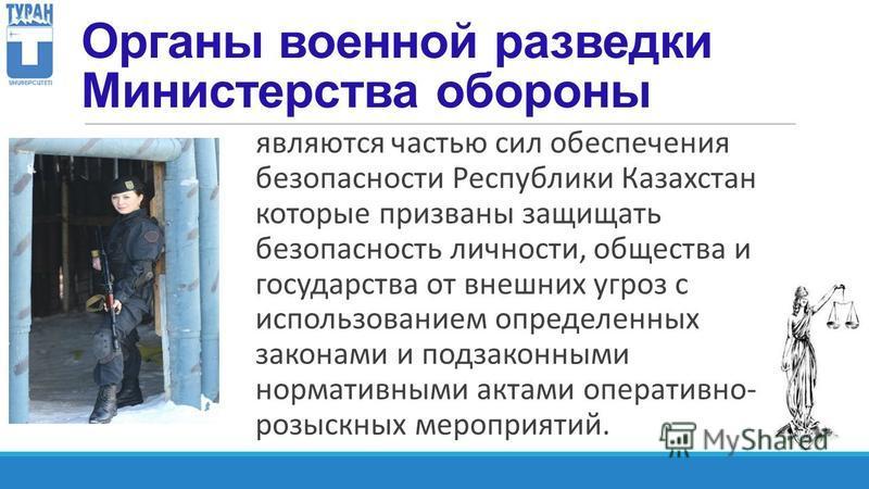 Органы военной разведки Министерства обороны являются частью сил обеспечения безопасности Республики Казахстан которые призваны защищать безопасность личности, общества и государства от внешних угроз с использованием определенных законами и подзаконн