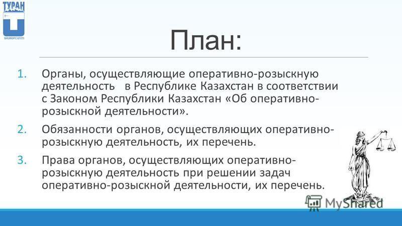 План: 1.Органы, осуществляющие оперативно-розыскную деятельность в Республике Казахстан в соответствии с Законом Республики Казахстан «Об оперативно- розыскной деятельности». 2. Обязанности органов, осуществляющих оперативно- розыскную деятельность,