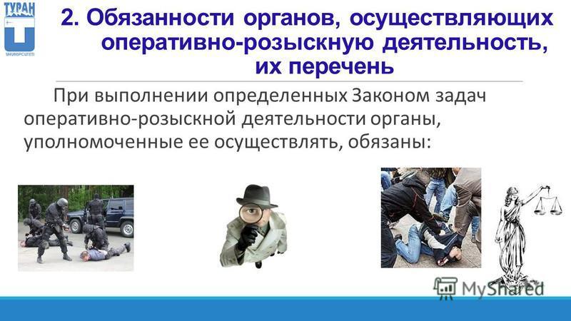 2. Обязанности органов, осуществляющих оперативно-розыскную деятельность, их перечень При выполнении определенных Законом задач оперативно-розыскной деятельности органы, уполномоченные ее осуществлять, обязаны: