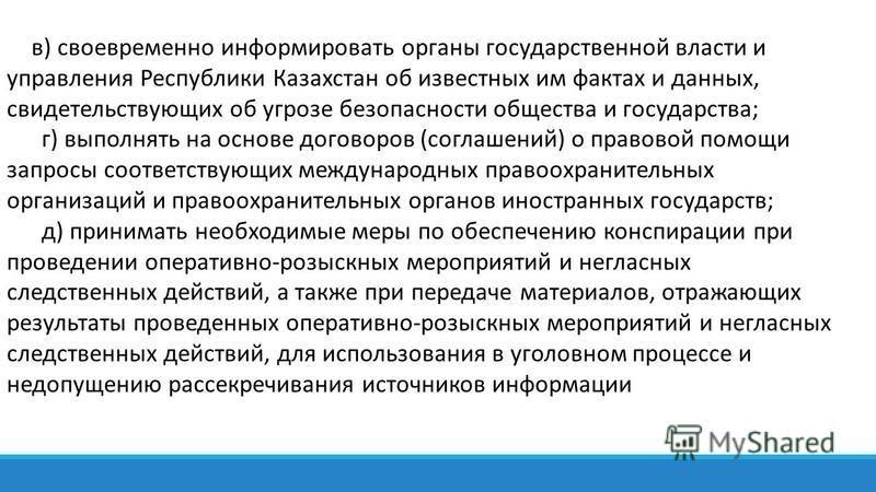 в) своевременно информировать органы государственной власти и управления Республики Казахстан об известных им фактах и данных, свидетельствующих об угрозе безопасности общества и государства; г) выполнять на основе договоров (соглашений) о правовой п