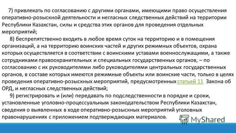 7) привлекать по согласованию с другими органами, имеющими право осуществления оперативно-розыскной деятельности и негласных следственных действий на территории Республики Казахстан, силы и средства этих органов для проведения отдельных мероприятий;