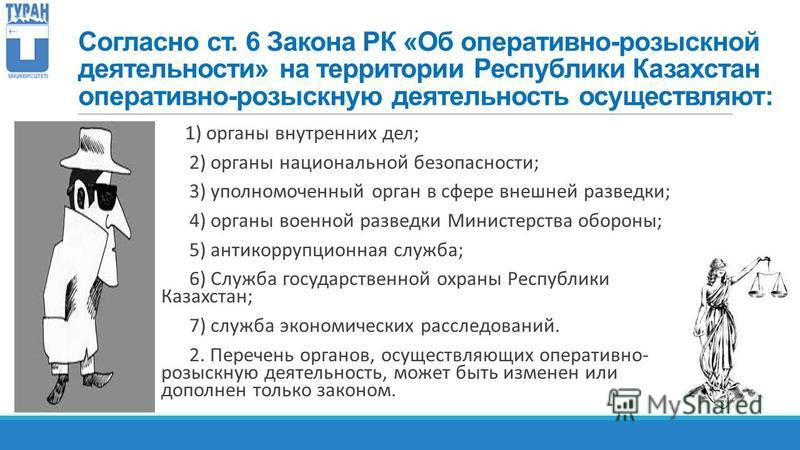 Согласно ст. 6 Закона РК «Об оперативно-розыскной деятельности» на территории Республики Казахстан оперативно-розыскную деятельность осуществляют: 1) органы внутренних дел; 2) органы национальной безопасности; 3) уполномоченный орган в сфере внешней