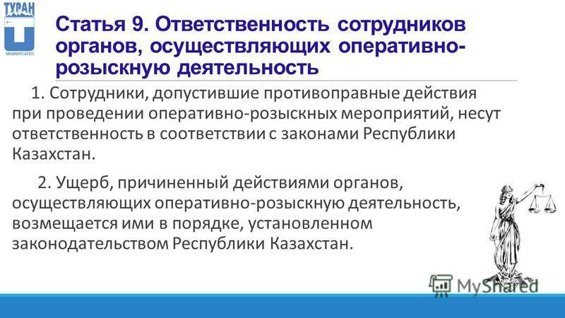 Статья 9. Ответственность сотрудников органов, осуществляющих оперативно- розыскную деятельность 1. Сотрудники, допустившие противоправные действия при проведении оперативно-розыскных мероприятий, несут ответственность в соответствии с законами Респу