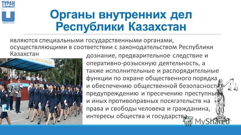 Органы внутренних дел Республики Казахстан являются специальными государственными органами, осуществляющими в соответствии с законодательством Республики Казахстан дознание, предварительное следствие и оперативно-розыскную деятельность, а также испол