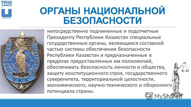 ОРГАНЫ НАЦИОНАЛЬНОЙ БЕЗОПАСНОСТИ непосредственно подчиненные и подотчетные Президенту Республики Казахстан специальные государственные органы, являющиеся составной частью системы обеспечения безопасности Республики Казахстан и предназначенные в преде