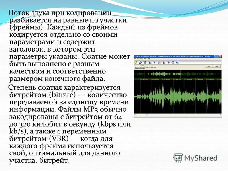 Поток звука при кодировании разбивается на равные по участки (фреймы). Каждый из фреймов кодируется отдельно со своими параметрами и содержит заголовок, в котором эти параметры указаны. Сжатие может быть выполнено с разным качеством и соответственно