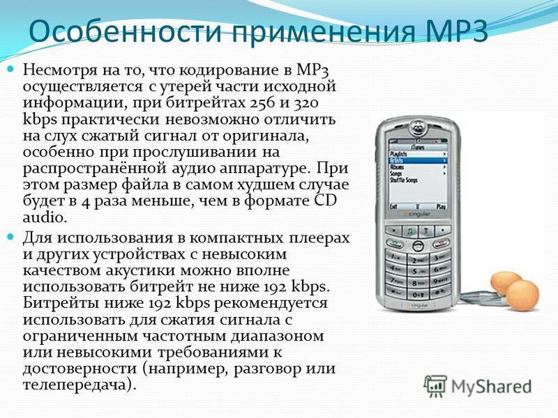 Особенности применения МР3 Несмотря на то, что кодирование в MP3 осуществляется с утерей части исходной информации, при битрейтах 256 и 320 kbps практически невозможно отличить на слух сжатый сигнал от оригинала, особенно при прослушивании на распрос