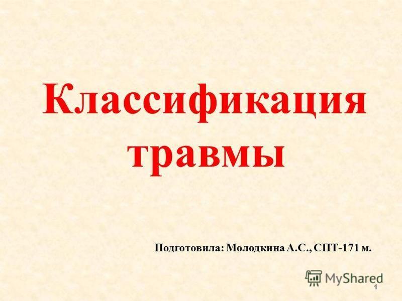 Классификация травмы 1 Подготовила: Молодкина А.С., СПТ-171 м.