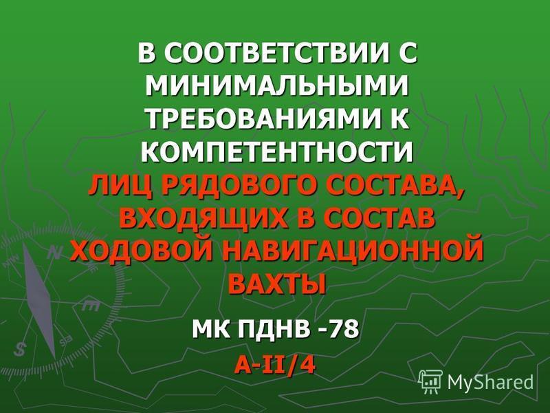 В СООТВЕТСТВИИ С МИНИМАЛЬНЫМИ ТРЕБОВАНИЯМИ К КОМПЕТЕНТНОСТИ ЛИЦ РЯДОВОГО СОСТАВА, ВХОДЯЩИХ В СОСТАВ ХОДОВОЙ НАВИГАЦИОННОЙ ВАХТЫ МК ПДНВ -78 А-ІІ/4