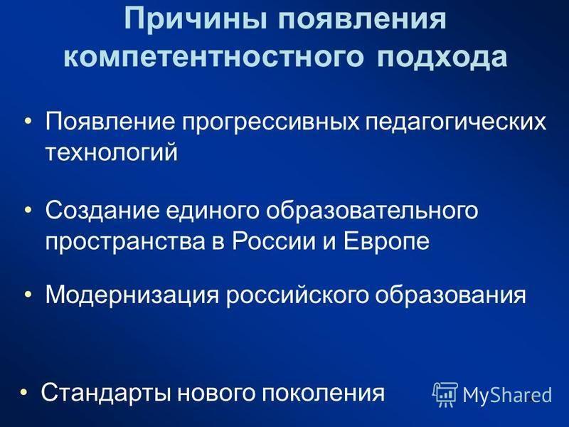 4 Причины появления компетентностного подхода Появление прогрессивных педагогических технологий Создание единого образовательного пространства в России и Европе Модернизация российского образования Стандарты нового поколения