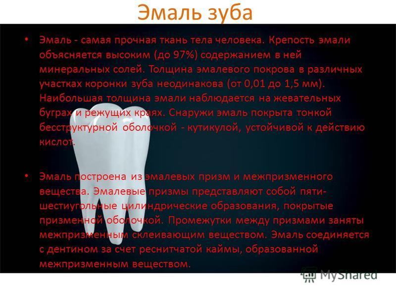 Эмаль зуба Эмаль - самая прочная ткань тела человека. Крепость эмали объясняется высоким (до 97%) содержанием в ней минеральных солей. Толщина эмалевого покрова в различных участках коронки зуба неодинакова (от 0,01 до 1,5 мм). Наибольшая толщина эма