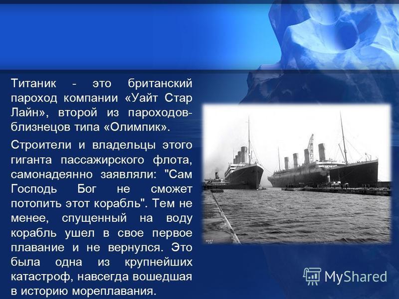 Титаник - это британский пароход компании «Уайт Стар Лайн», второй из пароходов- близнецов типа «Олимпик». Строители и владельцы этого гиганта пассажирского флота, самонадеянно заявляли: