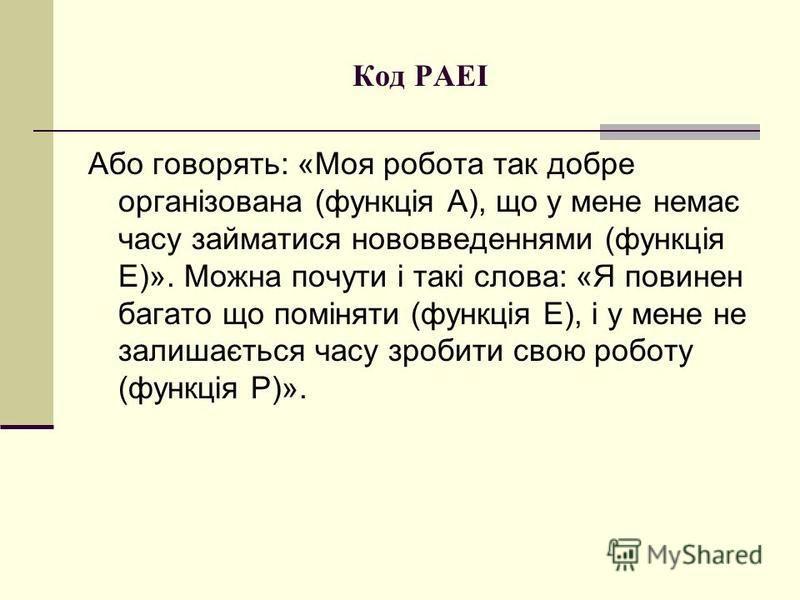 Код PAEI Або говорять: «Моя робота так добре організована (функція А), що у мене немає часу займатися нововведеннями (функція Е)». Можна почути і такі слова: «Я повинен багато що поміняти (функція Е), і у мене не залишається часу зробити свою роботу