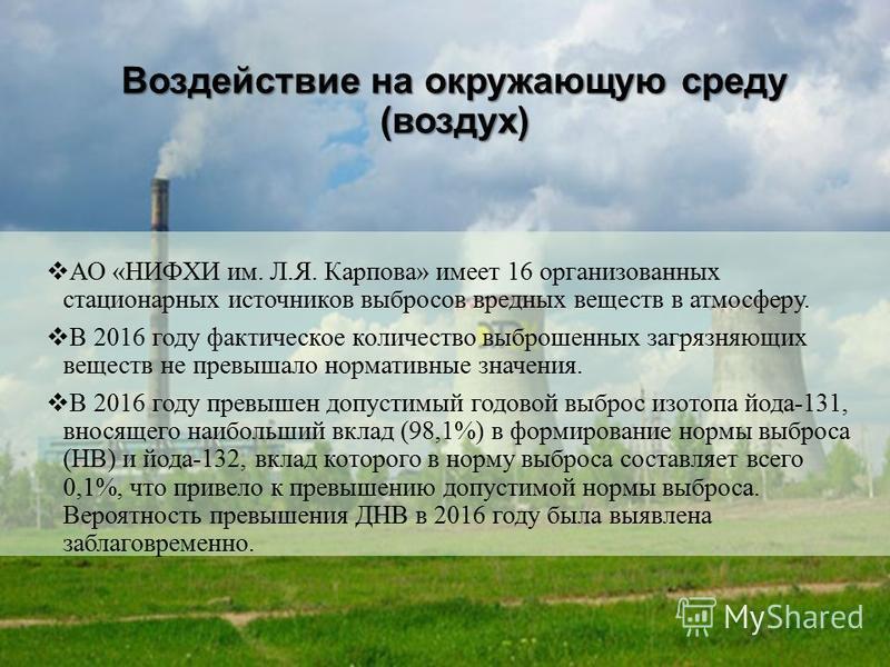 (воздух) АО «НИФХИ им. Л.Я. Карпова» имеет 16 организованных стационарных источников выбросов вредных веществ в атмосферу. В 2016 году фактическое количество выброшенных загрязняющих веществ не превышало нормативные значения. В 2016 году превышен доп