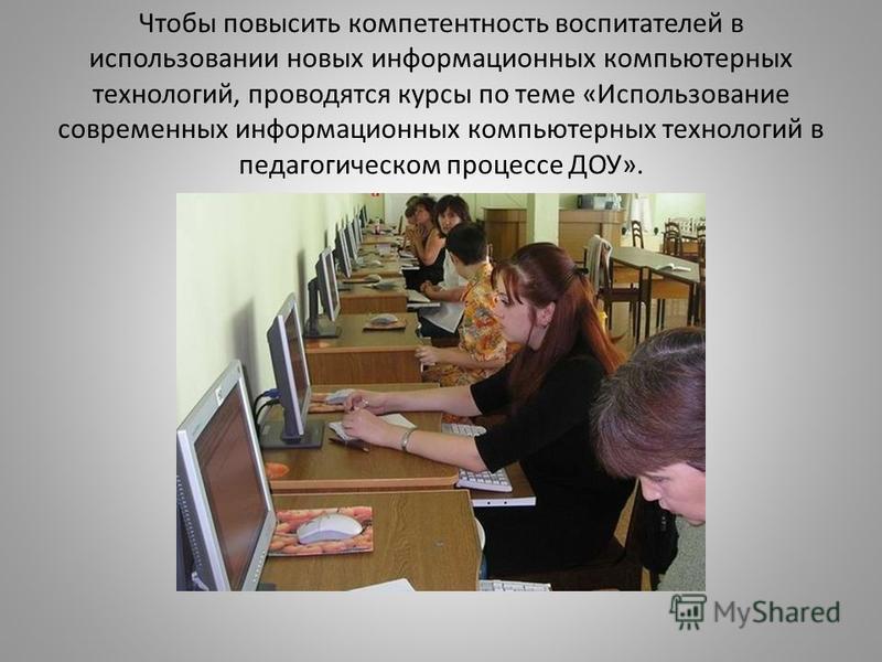 Чтобы повысить компетентность воспитателей в использовании новых информационных компьютерных технологий, проводятся курсы по теме «Использование современных информационных компьютерных технологий в педагогическом процессе ДОУ».
