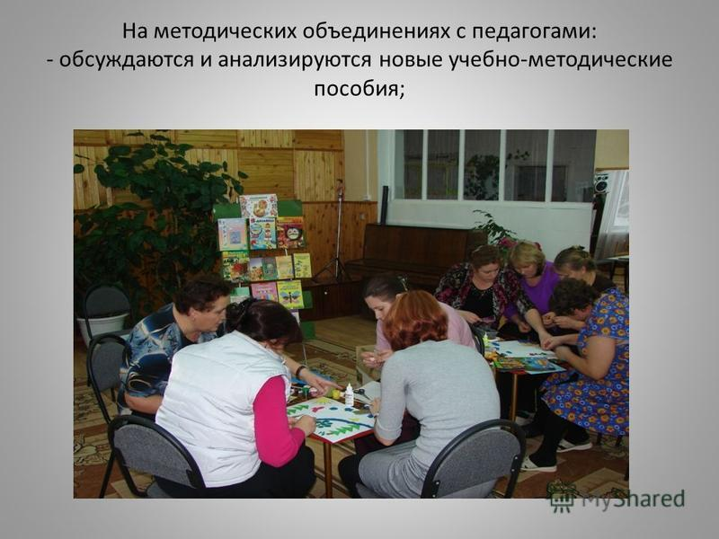 На методических объединениях с педагогами: - обсуждаются и анализируются новые учебно-методические пособия;