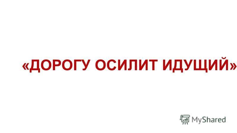 «ДОРОГУ ОСИЛИТ ИДУЩИЙ»