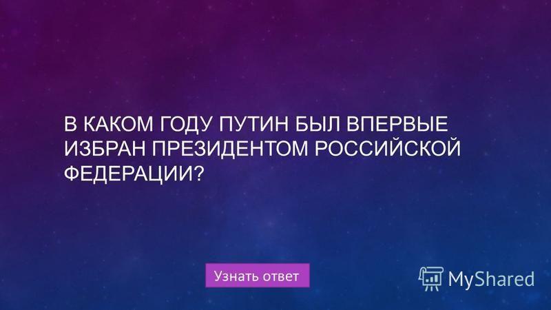 Узнать ответ В КАКОМ ГОДУ ПУТИН БЫЛ ВПЕРВЫЕ ИЗБРАН ПРЕЗИДЕНТОМ РОССИЙСКОЙ ФЕДЕРАЦИИ?
