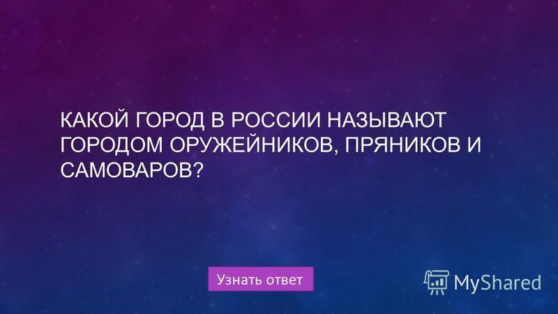 Узнать ответ КАКОЙ ГОРОД В РОССИИ НАЗЫВАЮТ ГОРОДОМ ОРУЖЕЙНИКОВ, ПРЯНИКОВ И САМОВАРОВ?
