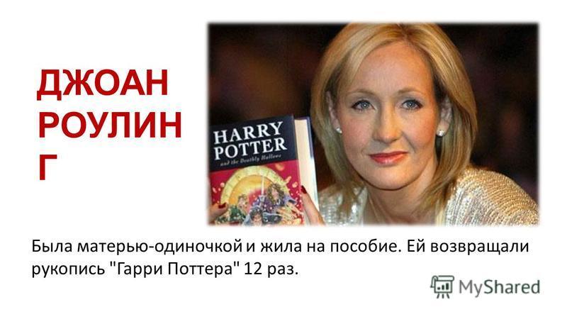 ДЖОАН РОУЛИН Г Была матерью-одиночкой и жила на пособие. Ей возвращали рукопись Гарри Поттера 12 раз.