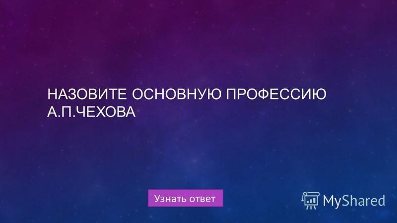 Узнать ответ НАЗОВИТЕ ОСНОВНУЮ ПРОФЕССИЮ А.П.ЧЕХОВА