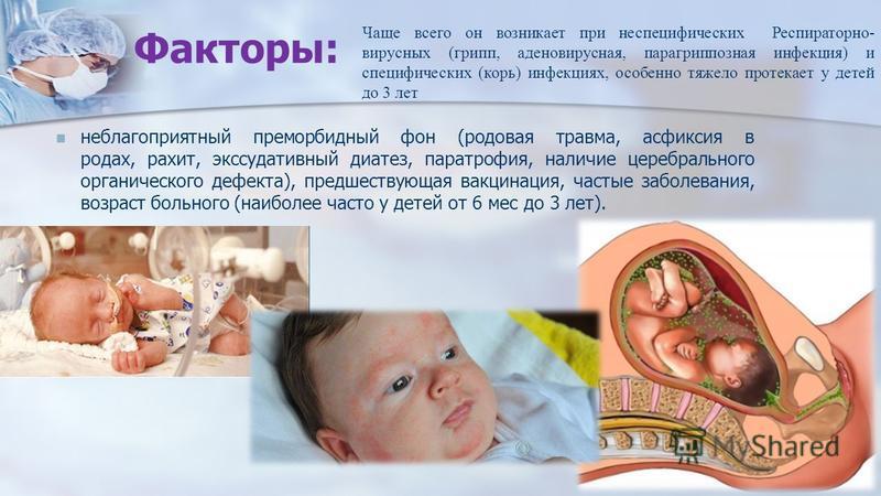 Факторы: неблагоприятный преморбидный фон (родовая травма, асфиксия в родах, рахит, экссудативный диатез, паратрофия, наличие церебрального органического дефекта), предшествующая вакцинация, частые заболевания, возраст больного (наиболее часто у дете