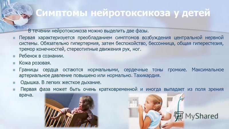 Симптомы нейротоксикоза у детей В течении нейротоксикоза можно выделить две фазы. Первая характеризуется преобладанием симптомов возбуждения центральной нервной системы. Обязательно гипертермия, затем беспокойство, бессонница, общая гиперестезия, тре