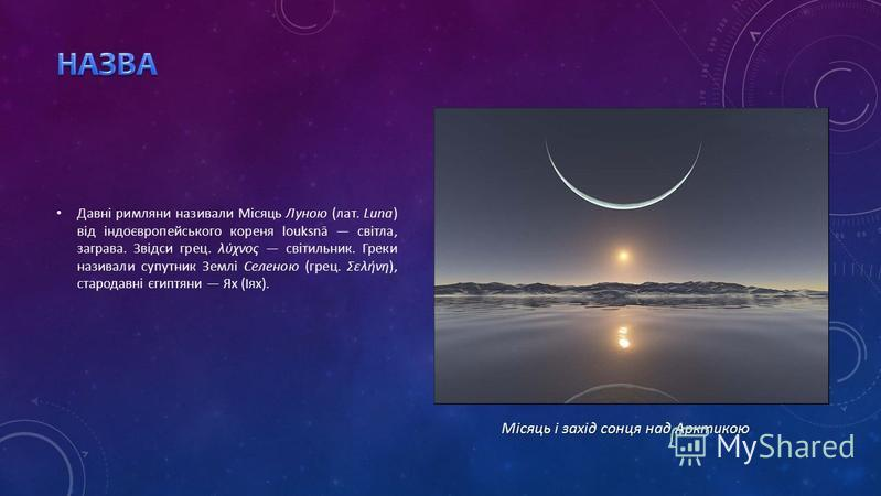 Давні римляни називали Місяць Луною (лат. Luna) від індоєвропейського кореня louksnā світла, заграва. Звідси грец. λύχνος світильник. Греки називали супутник Землі Селеною (грец. Σελήνη), стародавні єгиптяни Ях (Іях). Місяць і захід сонця над Арктико