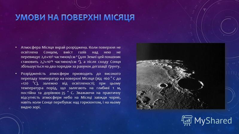 Атмосфера Місяця вкрай розріджена. Коли поверхня не освітлена Сонцем, вміст газів над нею не перевищує 2,0×10 5 частинок/см ³ (для Землі цей показник становить 2,7×10 19 частинок/см ³), а після сходу Сонця збільшується на два порядки за рахунок дегаз