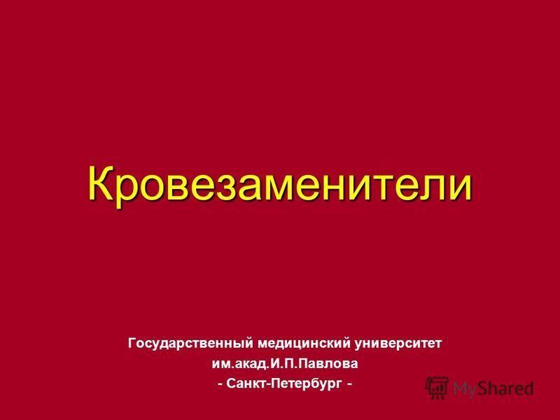 Кровезаменители Государственный медицинский университет им.акад.И.П.Павлова - Санкт-Петербург -