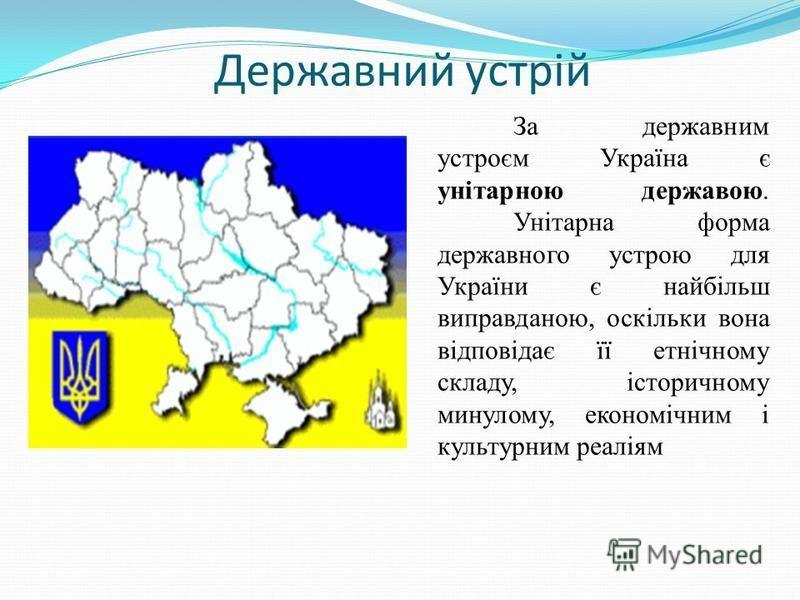 Державний устрій За державним устроєм Україна є унітарною державою. Унітарна форма державного устрою для України є найбільш виправданою, оскільки вона відповідає її етнічному складу, історичному минулому, економічним і культурним реаліям