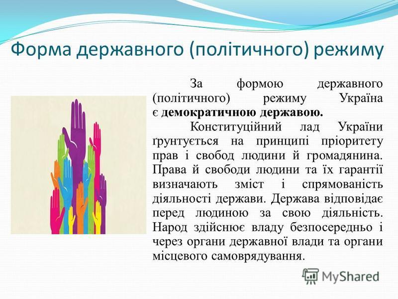 Форма державного (політичного) режиму За формою державного (політичного) режиму Україна є демократичною державою. Конституційний лад України ґрунтується на принципі пріоритету прав і свобод людини й громадянина. Права й свободи людини та їх гарантії
